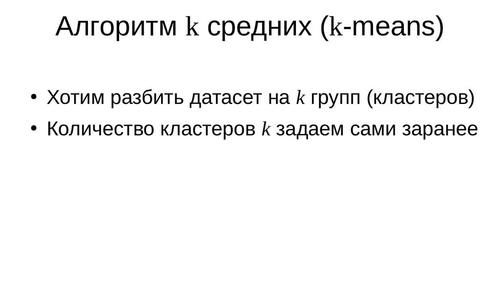 Алгоритм k средних (k-means) ● Хотим разбить да...