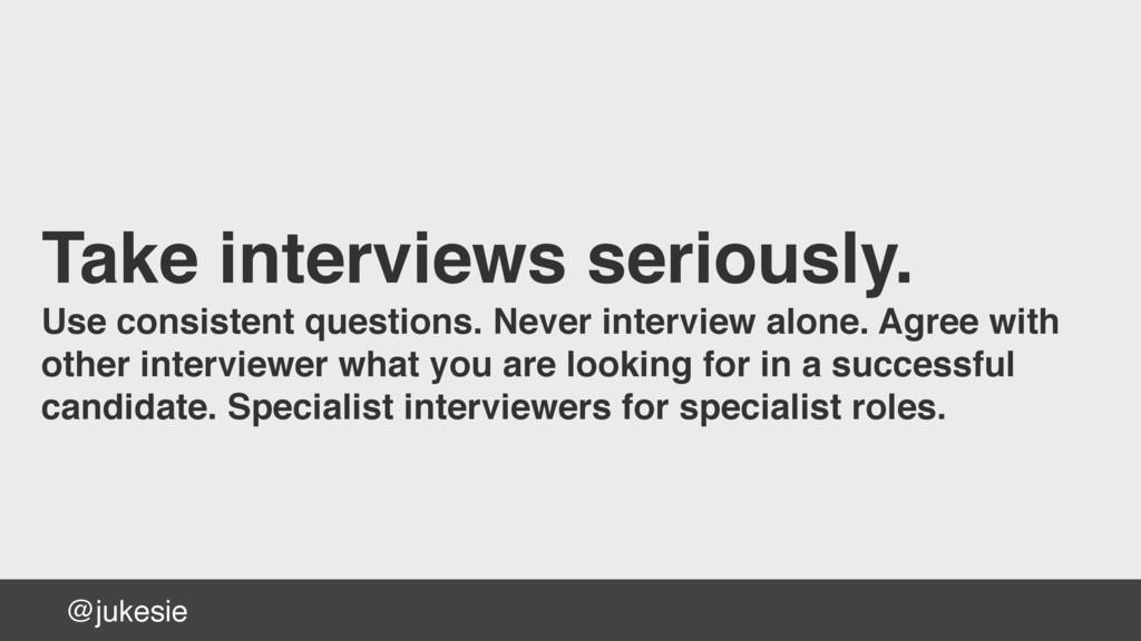 @jukesie Take interviews seriously. Use consist...