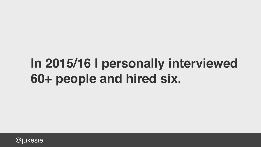 @jukesie In 2015/16 I personally interviewed  ...