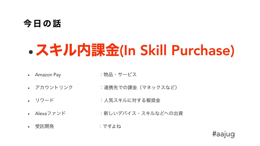 ࠓ  ͷ  •εΩϧ՝ۚ(In Skill Purchase) • Amazon Pay...
