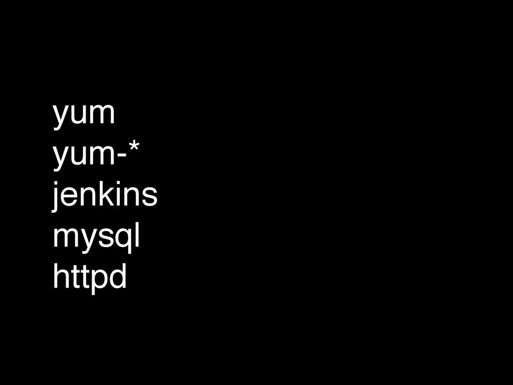 yum! yum-*! jenkins! mysql! httpd