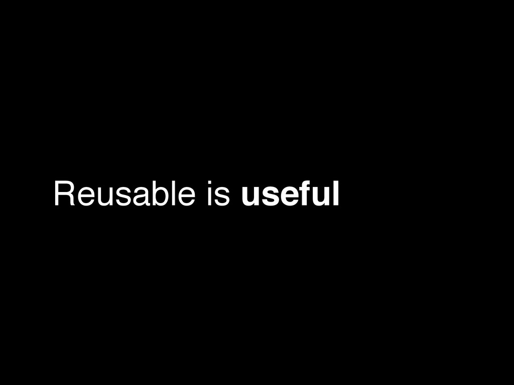 Reusable is useful