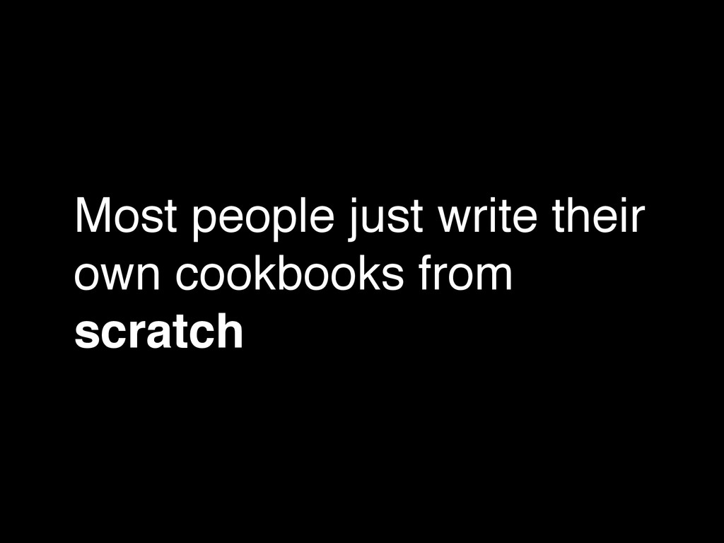 Most people just write their own cookbooks from...