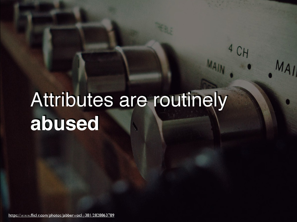 Attributes are routinely abused https://www.flic...