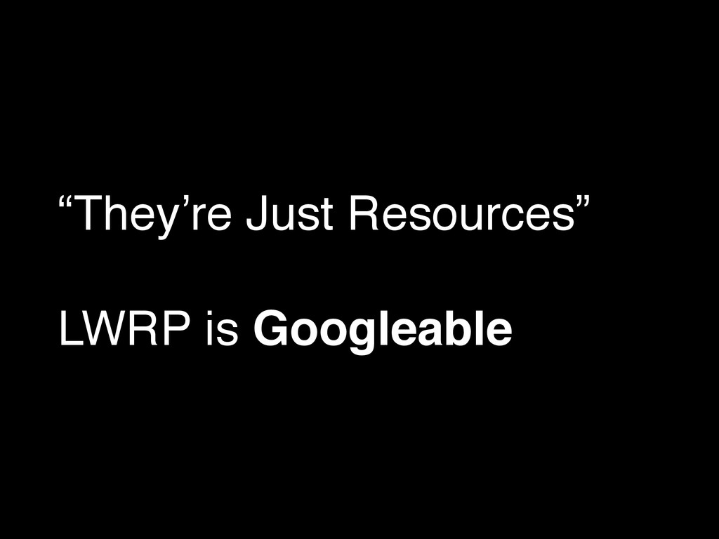 """They're Just Resources""! ! LWRP is Googleable"
