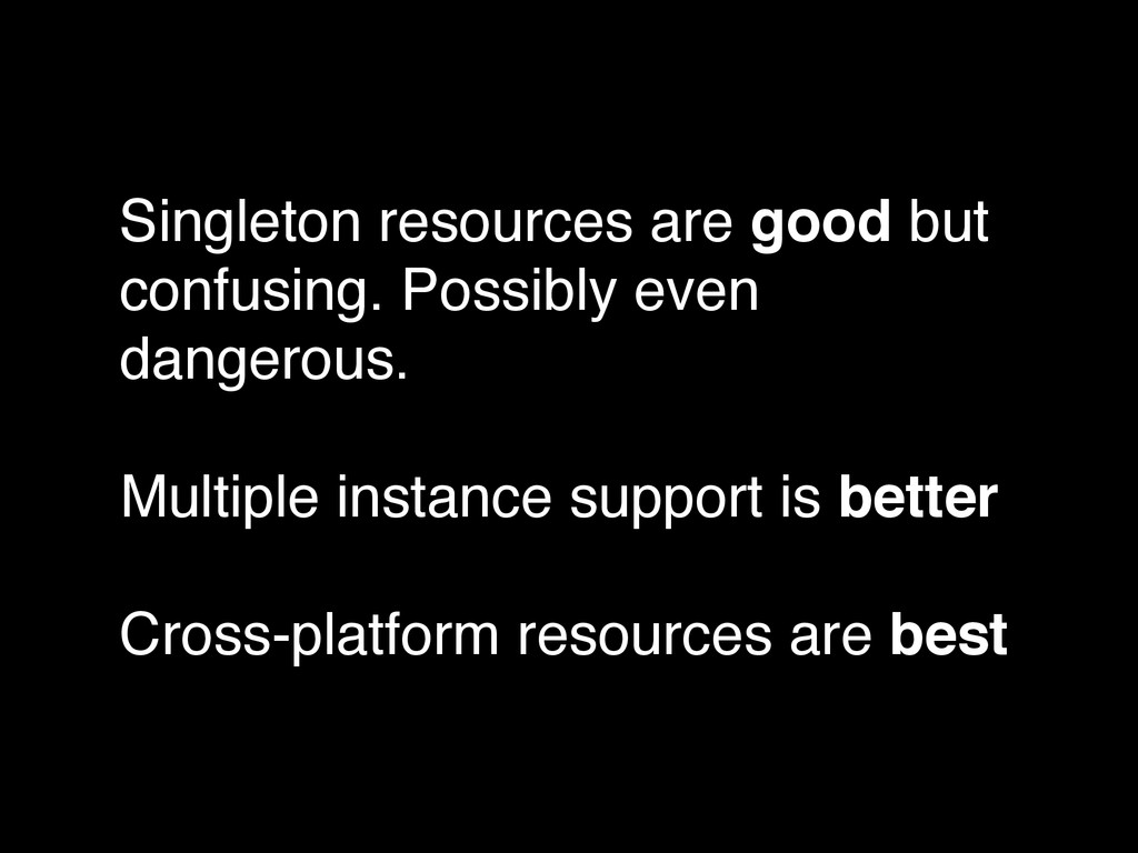 Singleton resources are good but confusing. Pos...