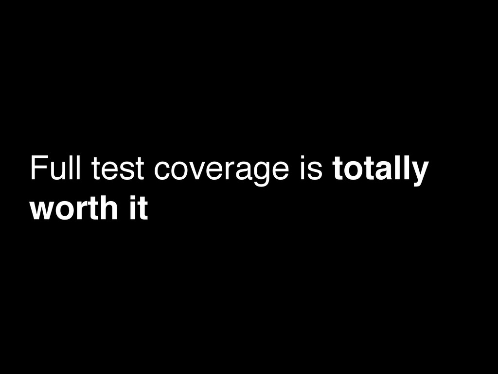 Full test coverage is totally worth it