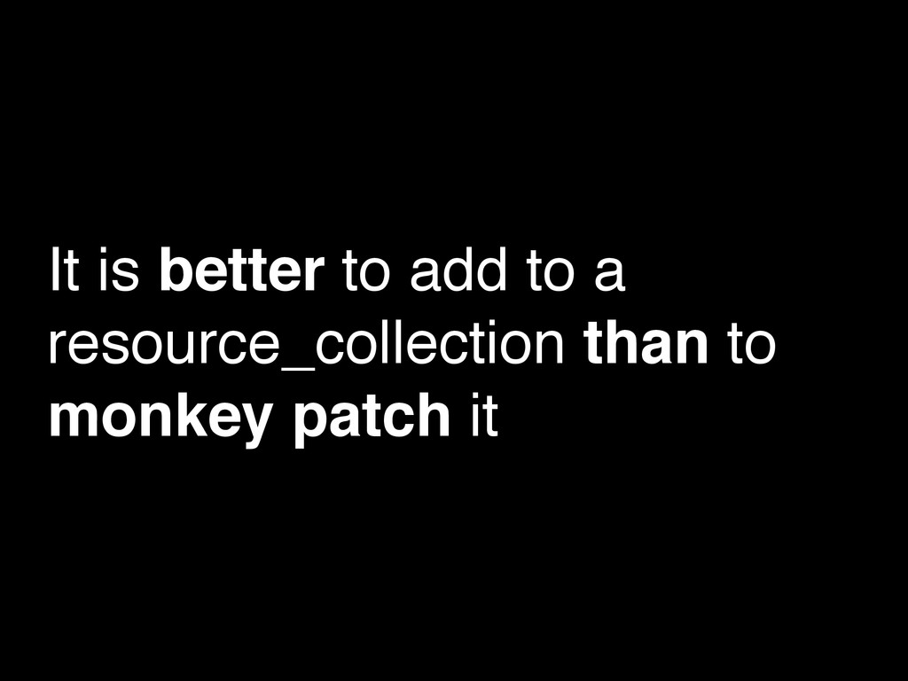 It is better to add to a resource_collection th...