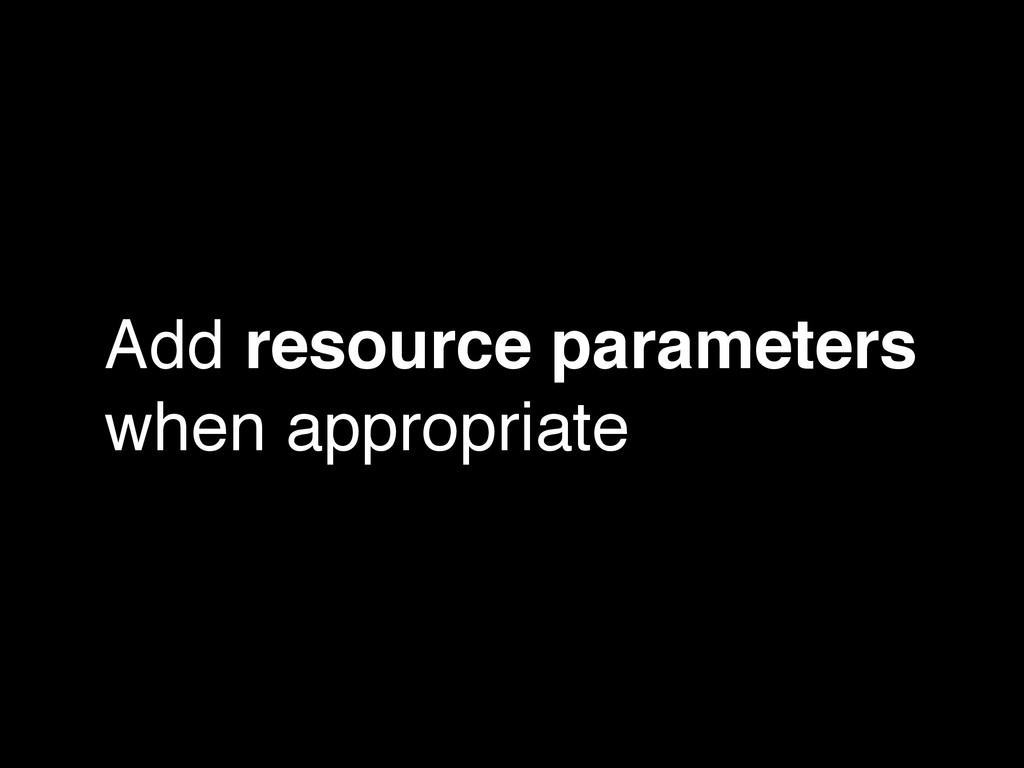 Add resource parameters when appropriate