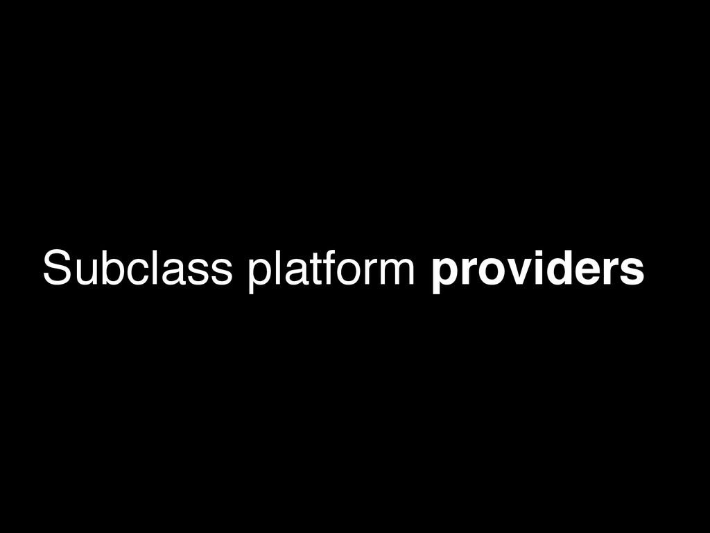 Subclass platform providers