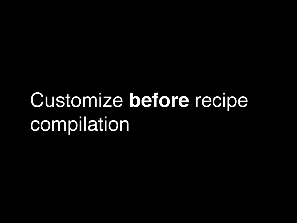 Customize before recipe compilation