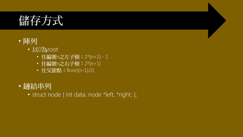 • 陣列 • 以0為root • 往編號n之左子樹:2*(n+1) - 1 • 往編號n之右子...