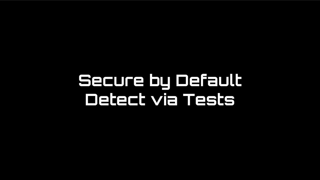 Secure by Default Detect via Tests