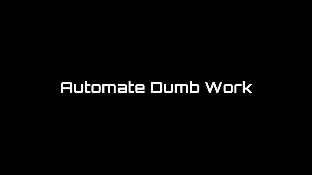 Automate Dumb Work