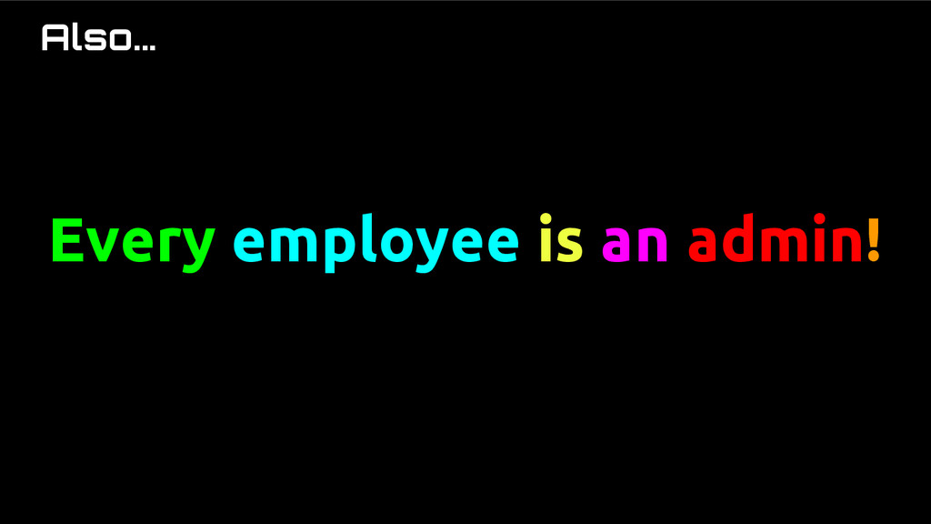 Also... Every employee is an admin!