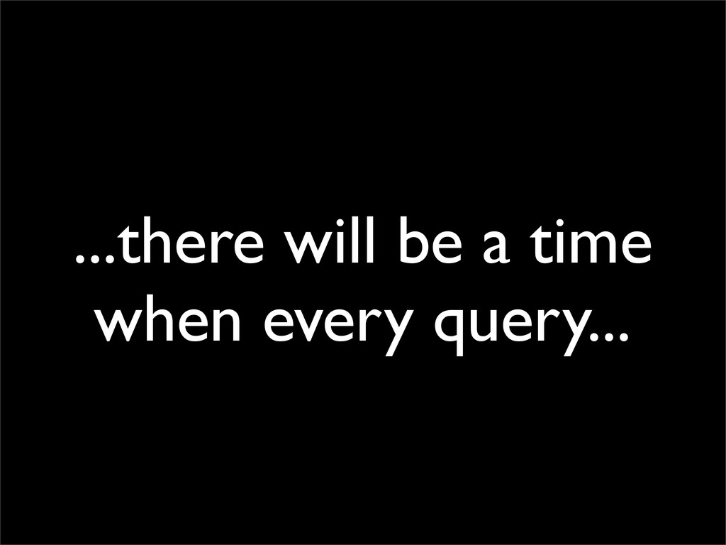 ...there will be a time when every query...