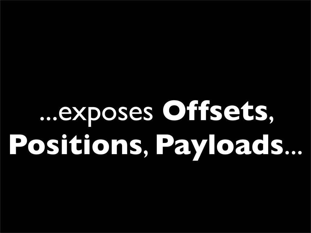 ...exposes Offsets, Positions, Payloads...