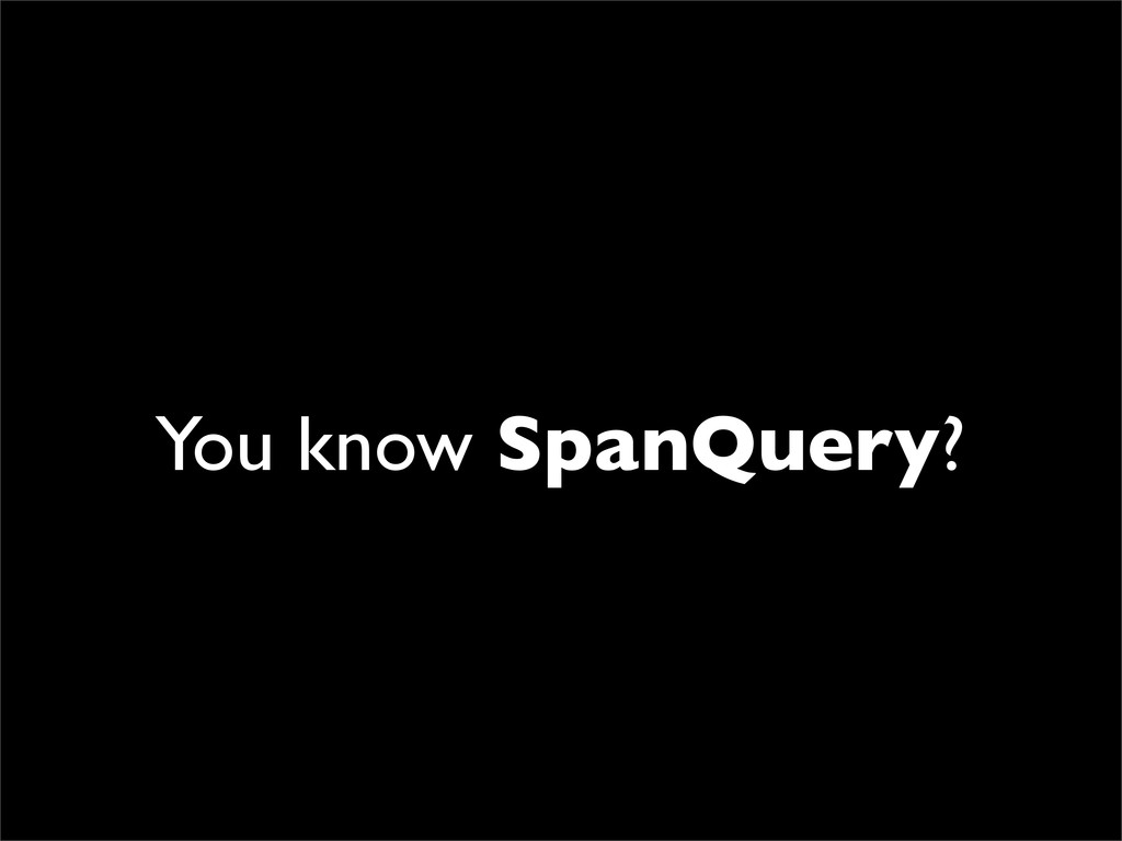 You know SpanQuery?