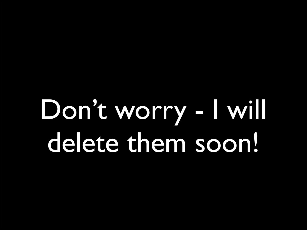 Don't worry - I will delete them soon!