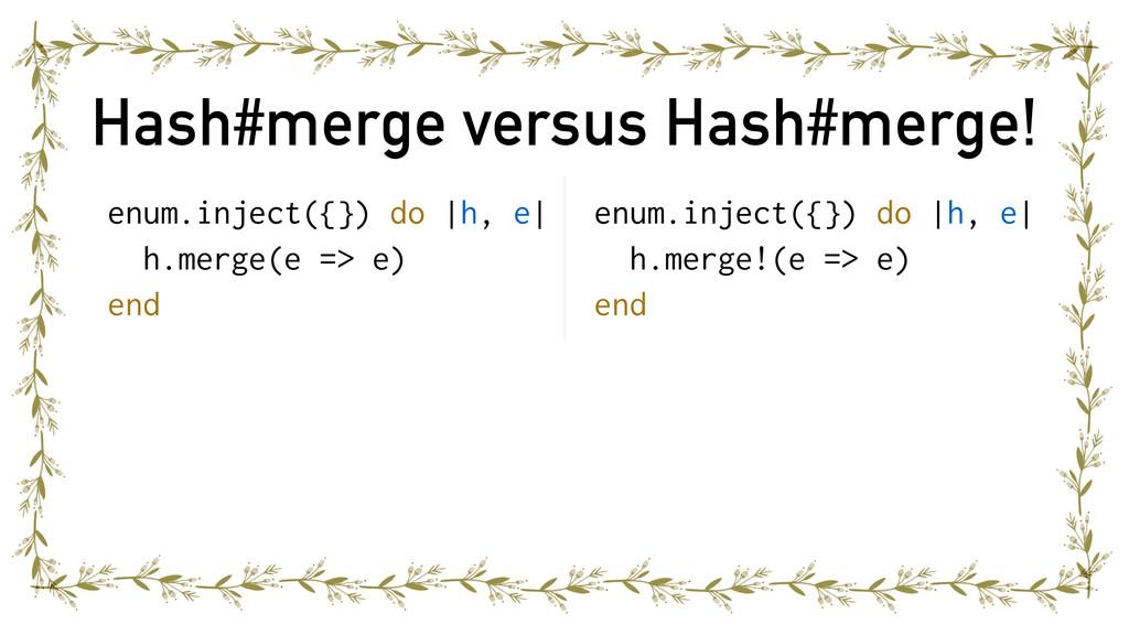 Hash#merge versus Hash#merge! enum.inject({}) d...