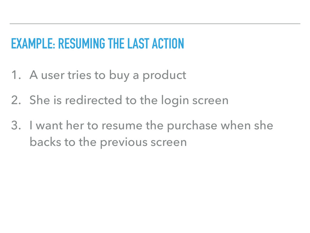 EXAMPLE: RESUMING THE LAST ACTION 1. A user tri...