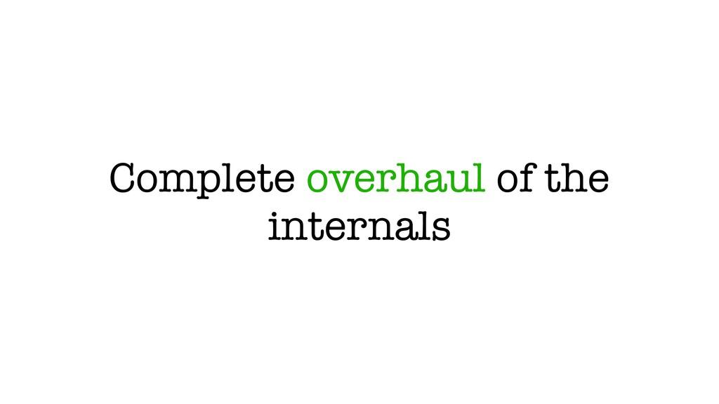 Complete overhaul of the internals