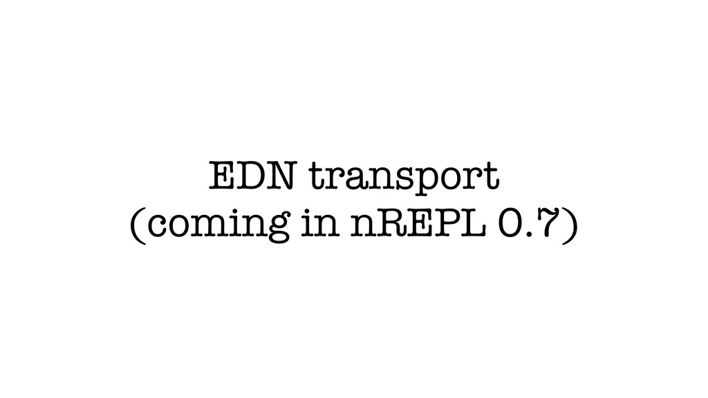 EDN transport (coming in nREPL 0.7)