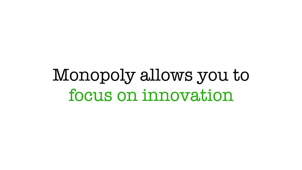 Monopoly allows you to focus on innovation