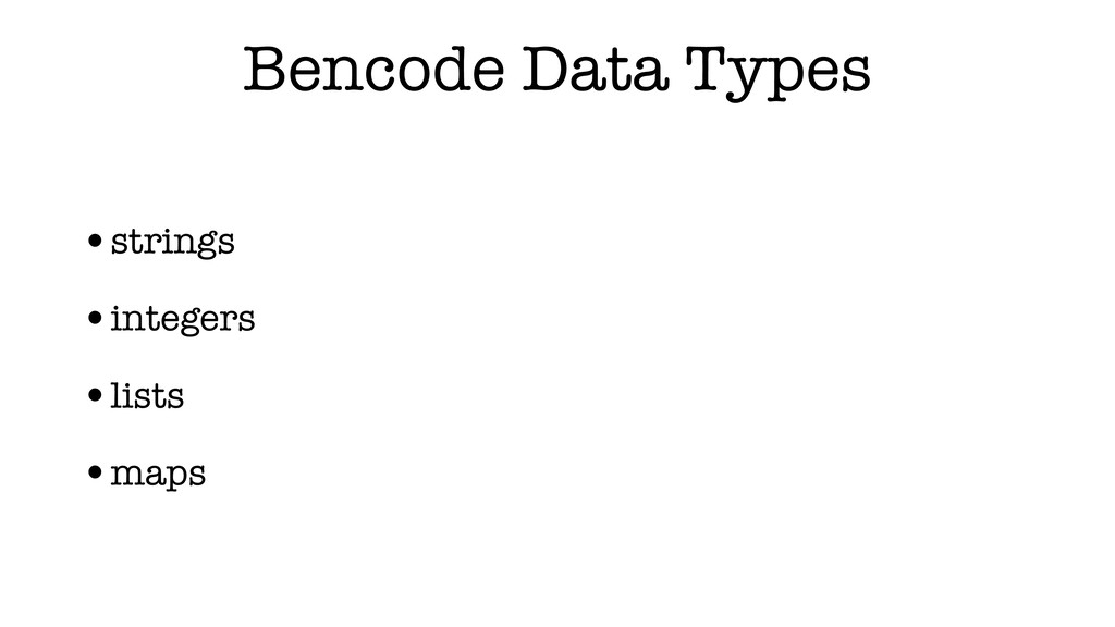 Bencode Data Types •strings •integers •lists •m...