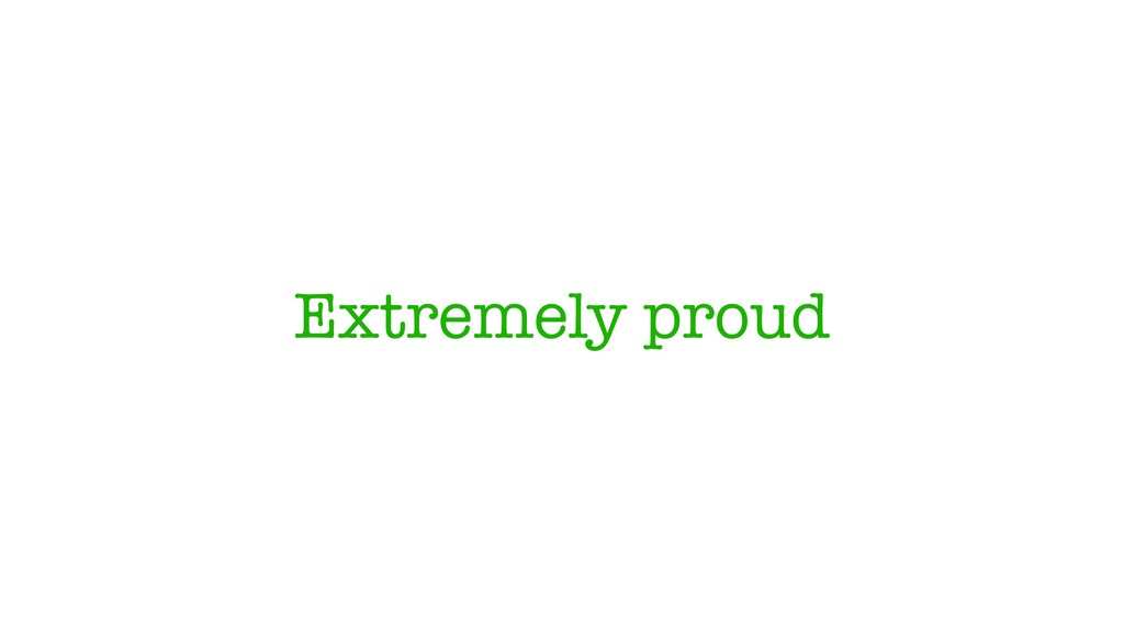 Extremely proud