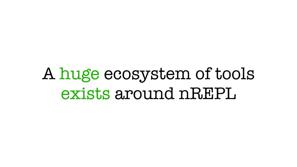 A huge ecosystem of tools exists around nREPL