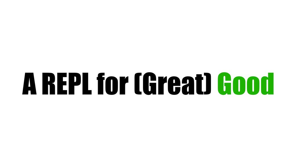 A REPL for (Great) Good
