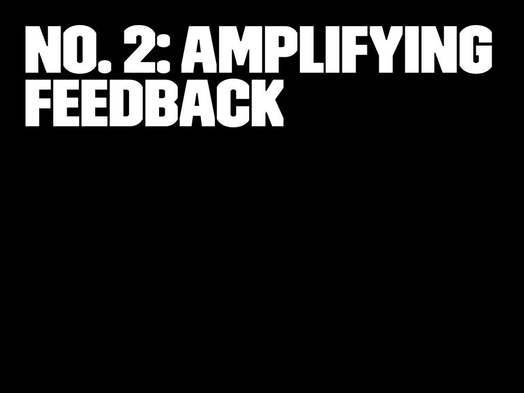 No. 2: Amplifying Feedback