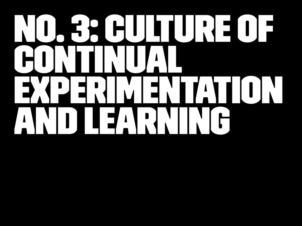 No. 3: Culture of Continual Experimentation and...