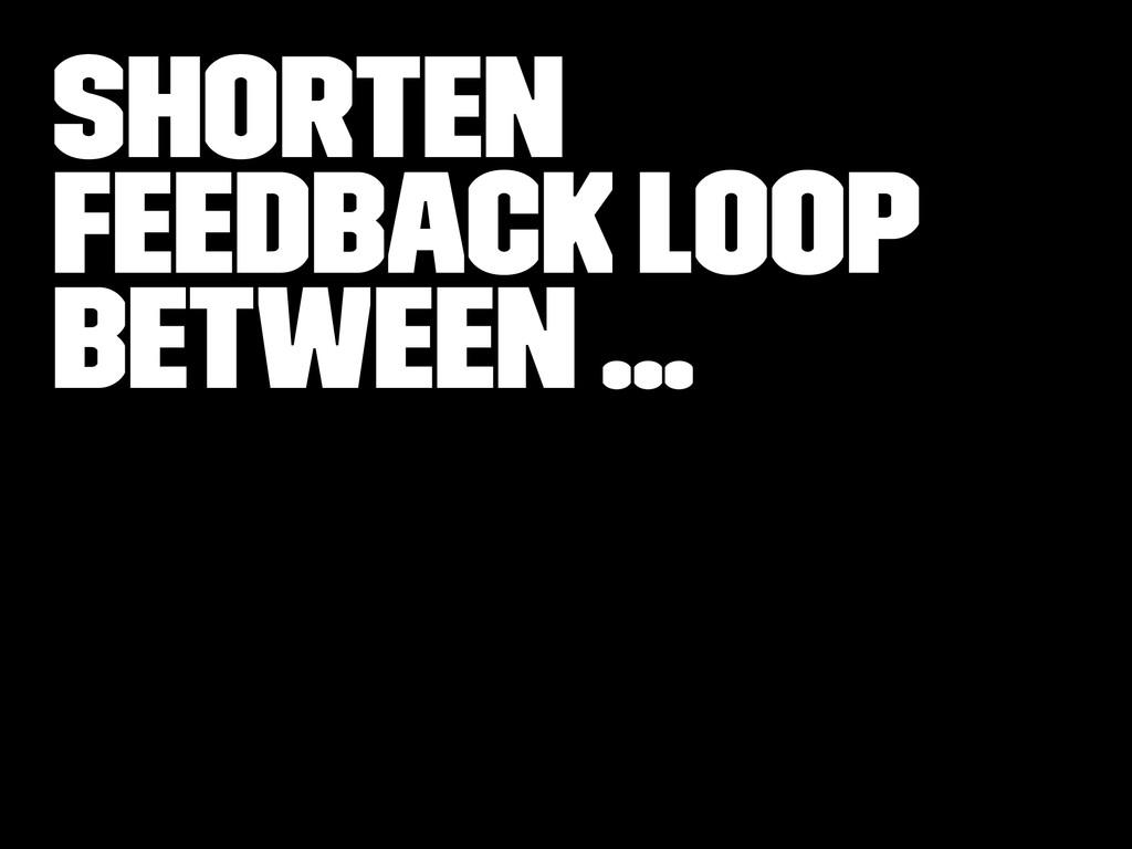 Shorten Feedback loop between ...
