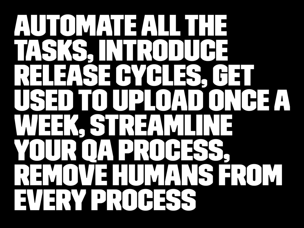Automate all the tasks, Introduce release cycle...