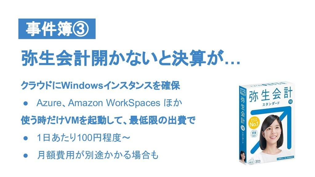 弥生会計開かないと決算が… 事件簿③ クラウドにWindowsインスタンスを確保 ● Azur...