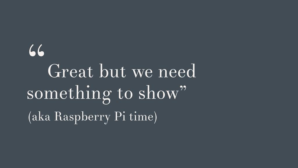 """Great but we need something to show"" (aka Rasp..."