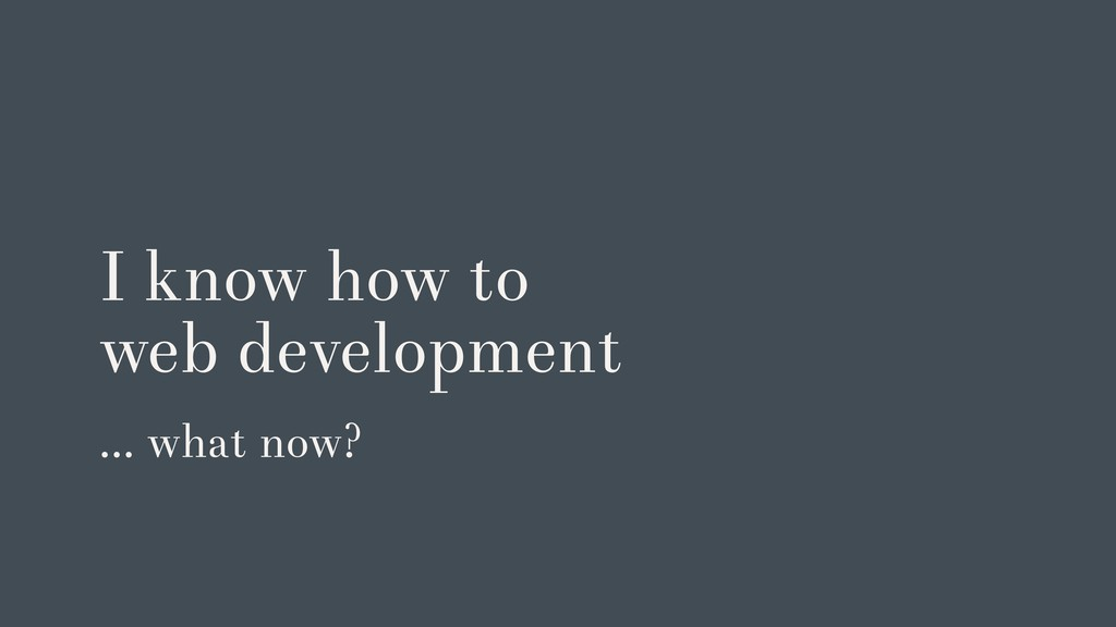 I know how to web development … what now?