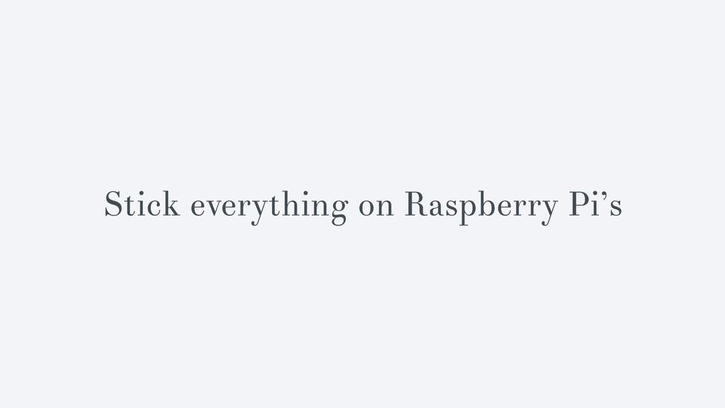 Stick everything on Raspberry Pi's