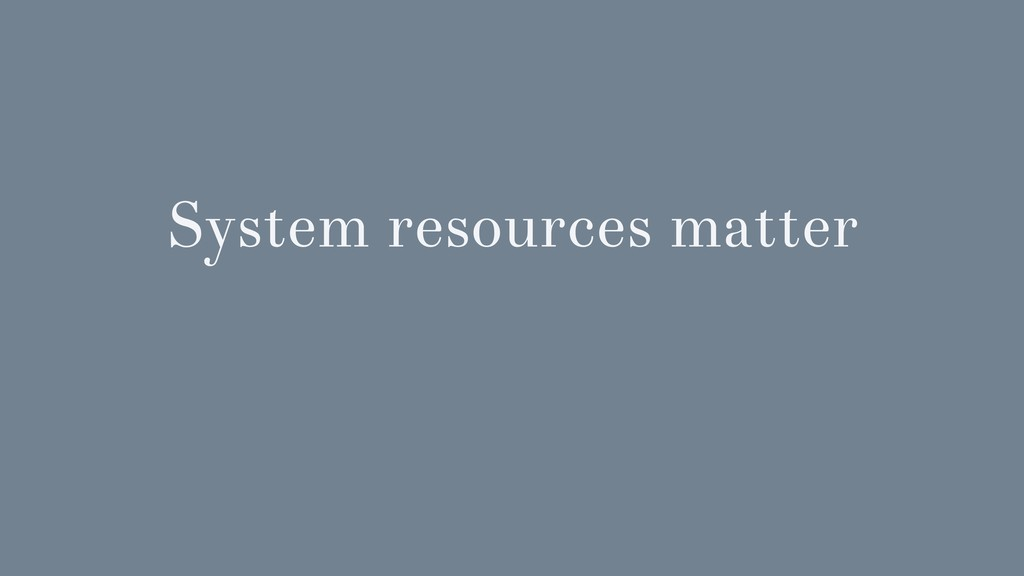 System resources matter