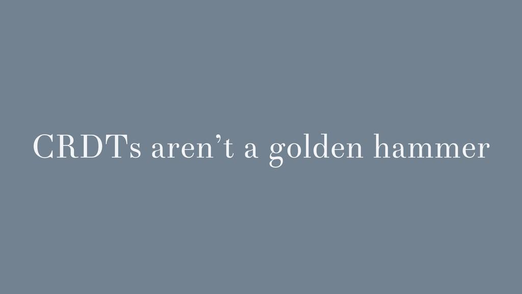 CRDTs aren't a golden hammer