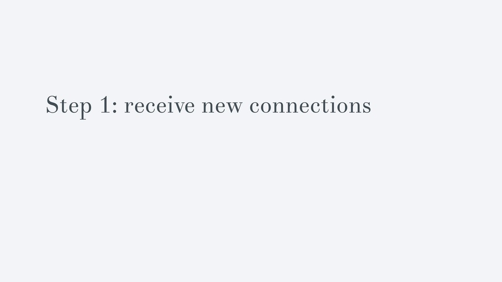 Step 1: receive new connections