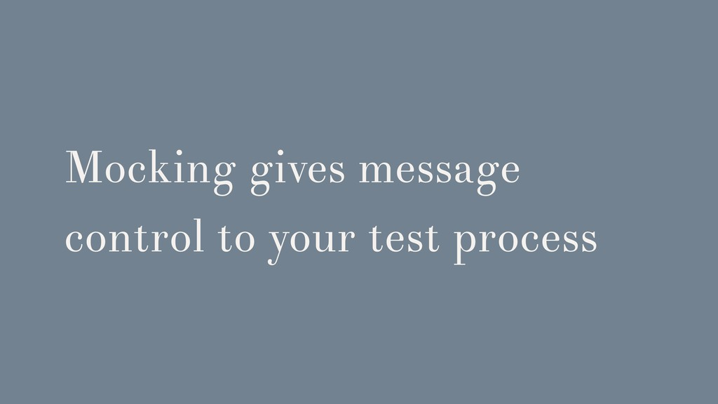 Mocking gives message control to your test proc...