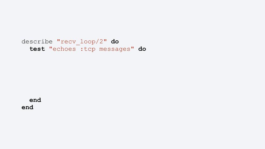 "describe ""recv_loop/2"" do test ""echoes :tcp mes..."