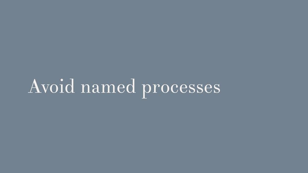 Avoid named processes