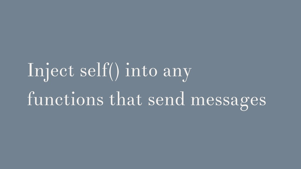 Inject self() into any functions that send mess...