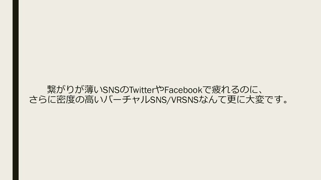 繋がりが薄いSNSのTwitterやFacebookで疲れるのに、 さらに密度の高いバーチャル...