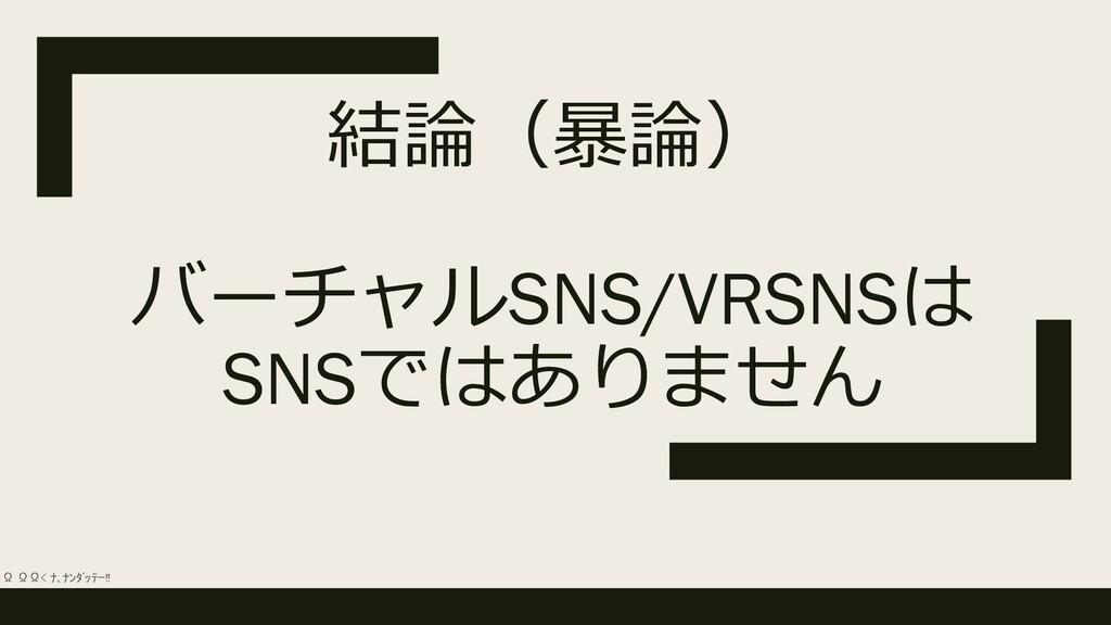 結論(暴論) バーチャルSNS/VRSNSは SNSではありません Ω ΩΩ< ナ、ナンダッ...