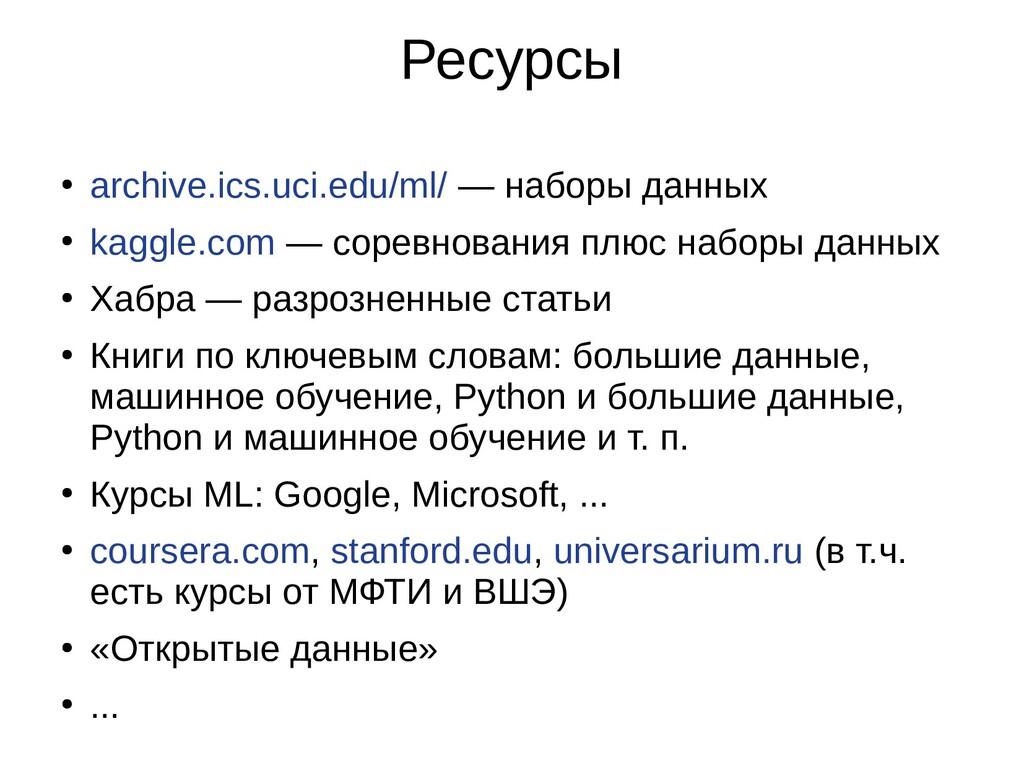 Ресурсы ● archive.ics.uci.edu/ml/ — наборы данн...